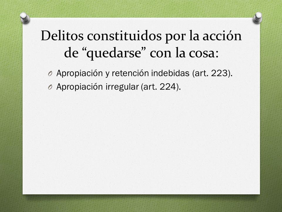Delitos constituidos por la acción de quedarse con la cosa: O Apropiación y retención indebidas (art.