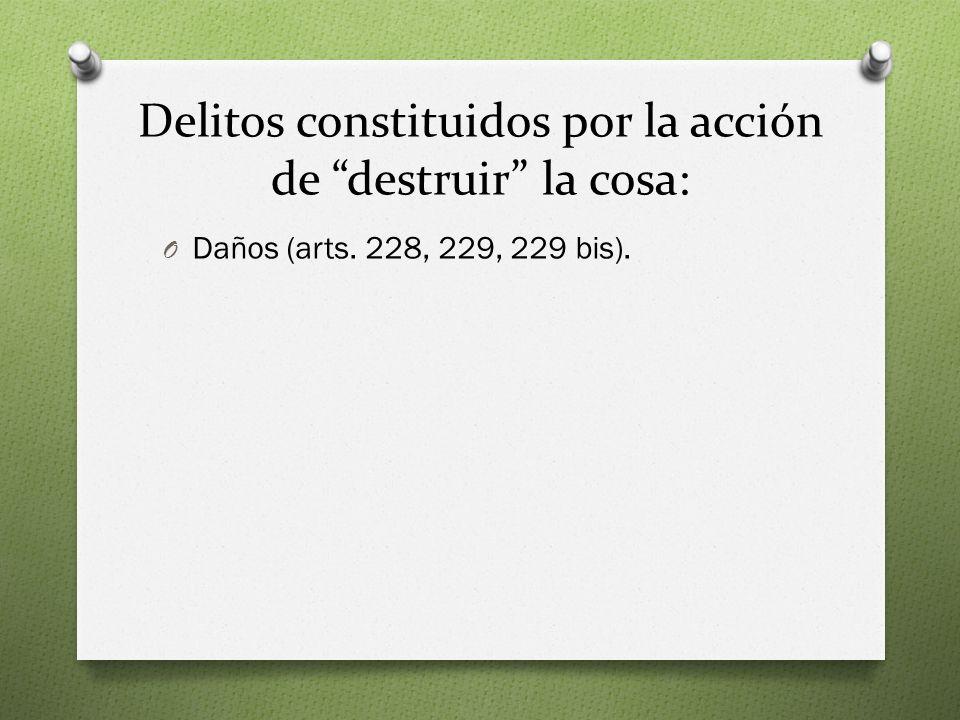 Delitos constituidos por la acción de destruir la cosa: O Daños (arts. 228, 229, 229 bis).