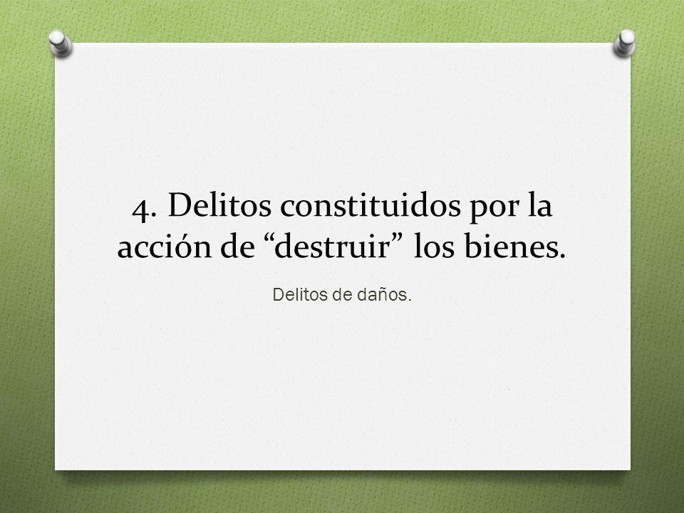 4. Delitos constituidos por la acción de destruir los bienes. Delitos de daños.