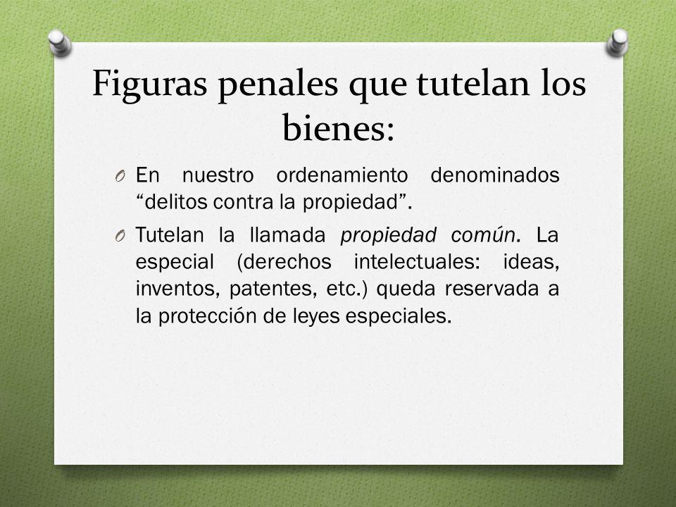 Figuras penales que tutelan los bienes: O En nuestro ordenamiento denominados delitos contra la propiedad.