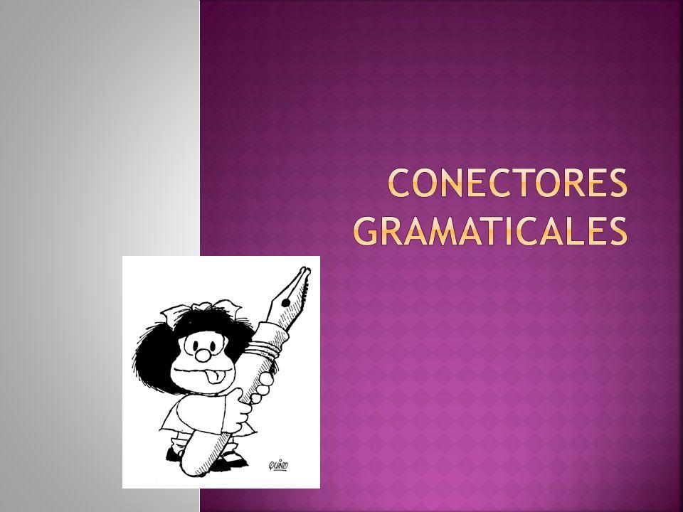 CONECTORES GRAMATICALES En Lingüística, se denomina conector a una palabra o un conjunto de palabras que une partes de un mensaje y establece una relación lógica entre ellas.
