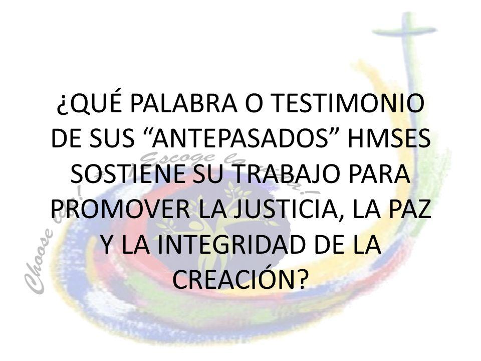 ¿QUÉ PALABRA O TESTIMONIO DE SUS ANTEPASADOS HMSES SOSTIENE SU TRABAJO PARA PROMOVER LA JUSTICIA, LA PAZ Y LA INTEGRIDAD DE LA CREACIÓN?