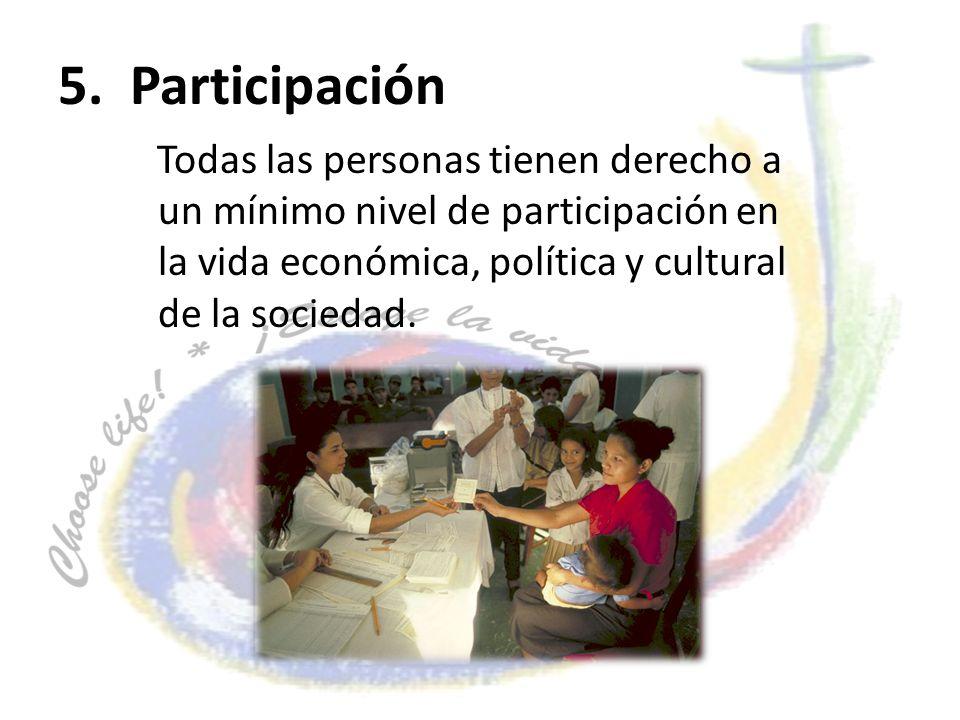 5. Participación Todas las personas tienen derecho a un mínimo nivel de participación en la vida económica, política y cultural de la sociedad.