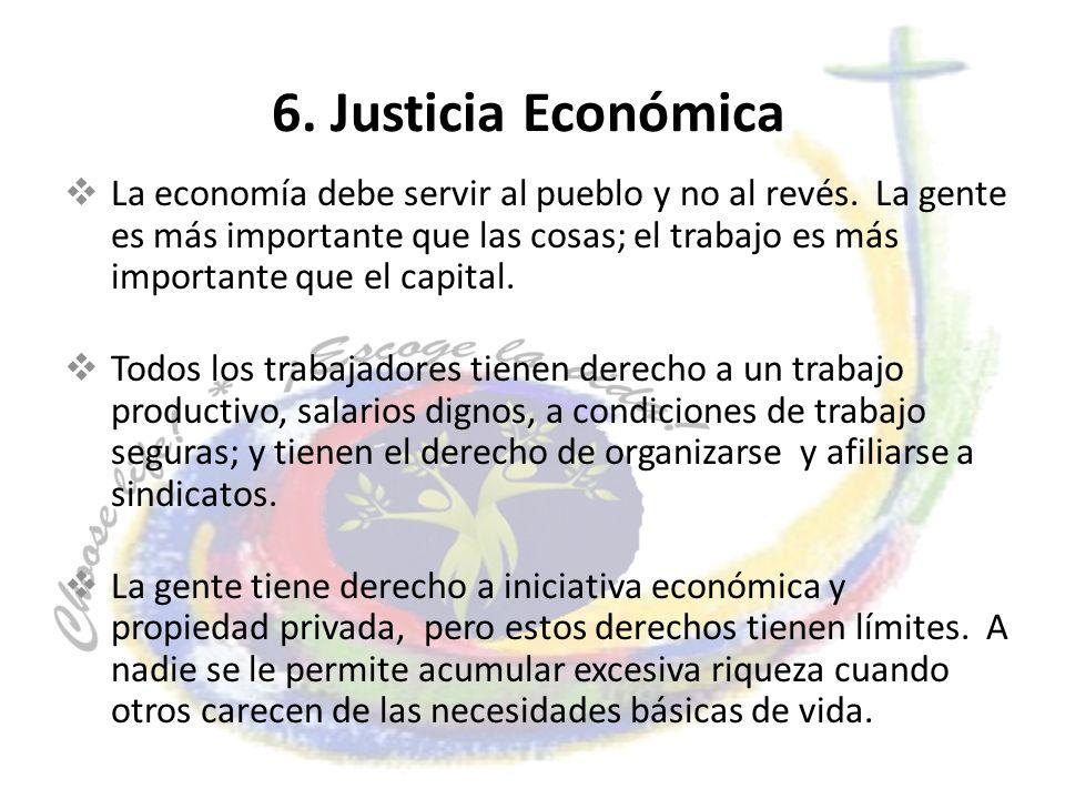 6. Justicia Económica La economía debe servir al pueblo y no al revés. La gente es más importante que las cosas; el trabajo es más importante que el c