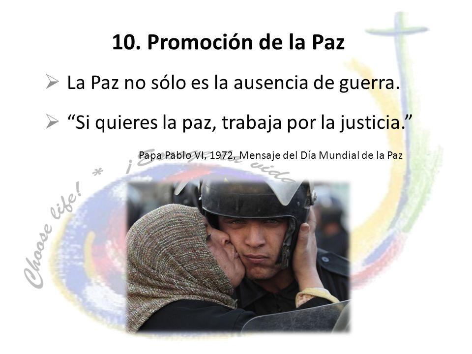 10. Promoción de la Paz La Paz no sólo es la ausencia de guerra. Si quieres la paz, trabaja por la justicia. Papa Pablo VI, 1972, Mensaje del Día Mund