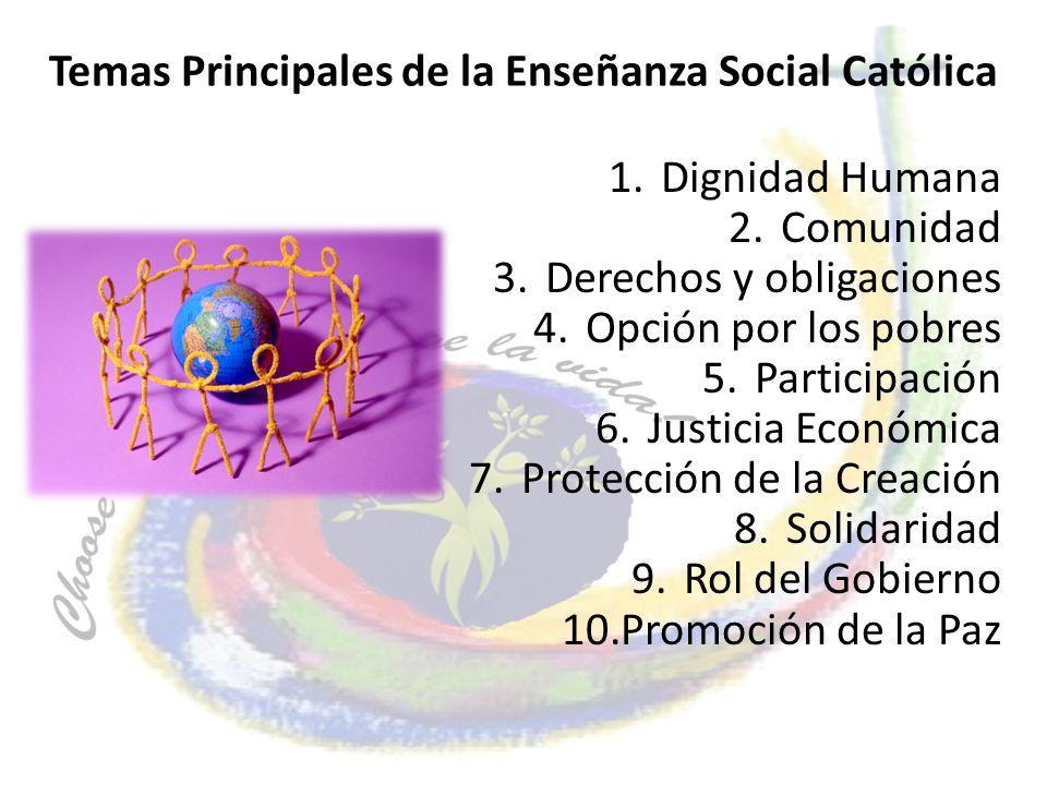 Temas Principales de la Enseñanza Social Católica 1.Dignidad Humana 2.Comunidad 3.Derechos y obligaciones 4.Opción por los pobres 5.Participación 6.Ju