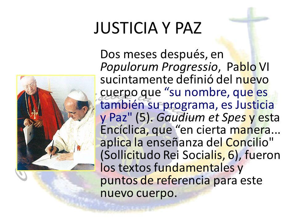 JUSTICIA Y PAZ Dos meses después, en Populorum Progressio, Pablo VI sucintamente definió del nuevo cuerpo que su nombre, que es también su programa, e