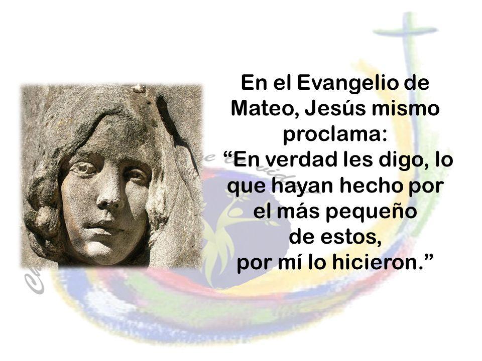 En el Evangelio de Mateo, Jesús mismo proclama: En verdad les digo, lo que hayan hecho por el más pequeño de estos, por mí lo hicieron.