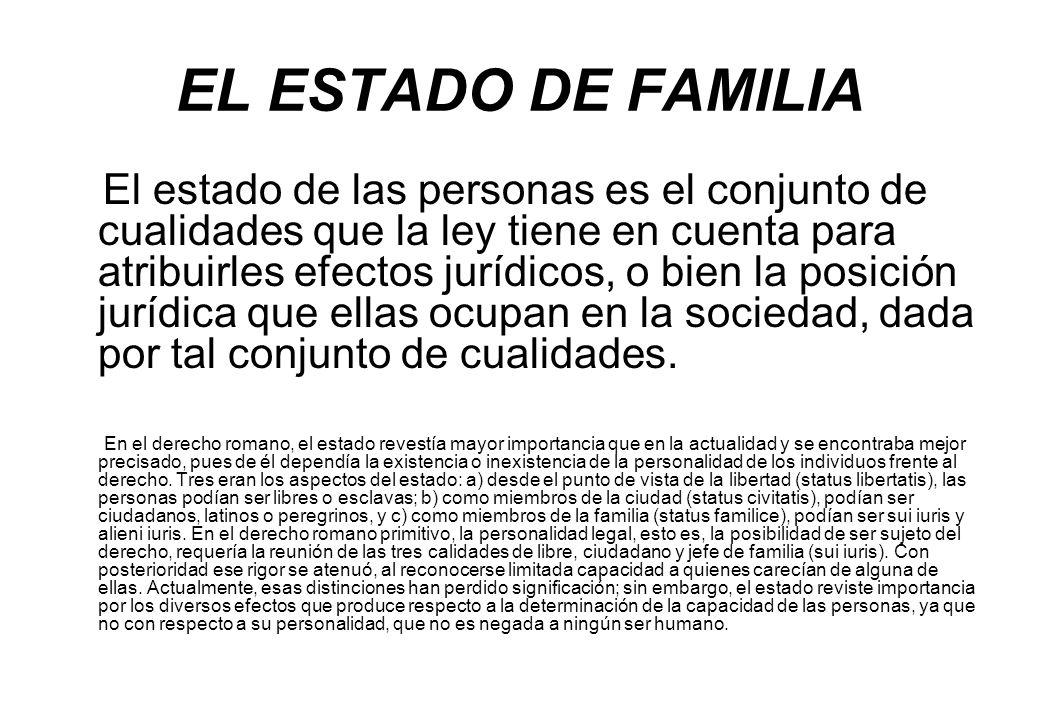 EL ESTADO DE FAMILIA El estado de las personas es el conjunto de cualidades que la ley tiene en cuenta para atribuirles efectos jurídicos, o bien la p