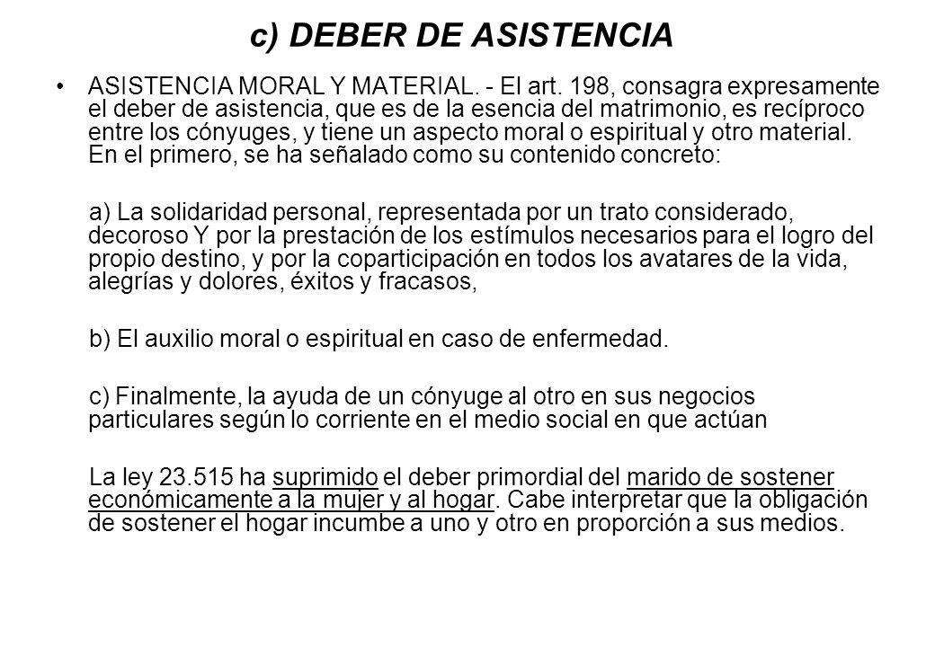 c) DEBER DE ASISTENCIA ASISTENCIA MORAL Y MATERIAL. - El art. 198, consagra expresamente el deber de asistencia, que es de la esencia del matrimonio,