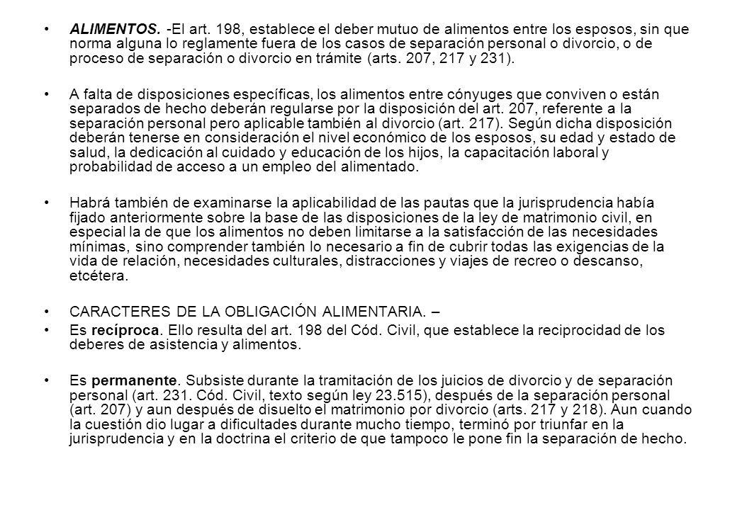 ALIMENTOS. -El art. 198, establece el deber mutuo de alimentos entre los esposos, sin que norma alguna lo reglamente fuera de los casos de separación