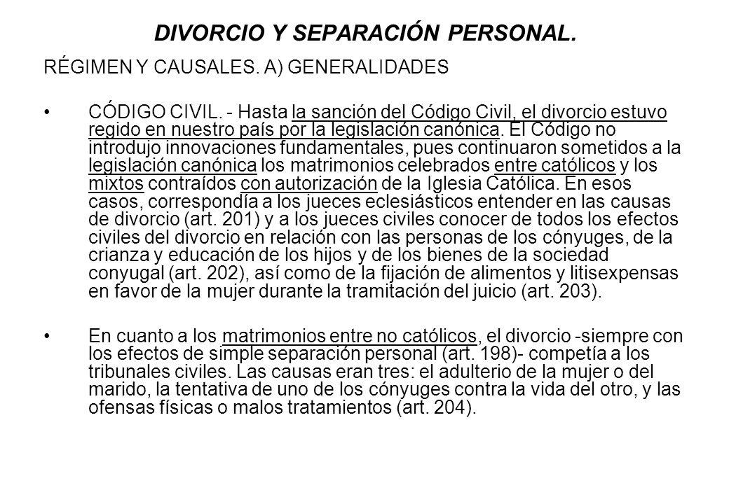 DIVORCIO Y SEPARACIÓN PERSONAL. RÉGIMEN Y CAUSALES. A) GENERALIDADES CÓDIGO CIVIL. - Hasta la sanción del Código Civil, el divorcio estuvo regido en n