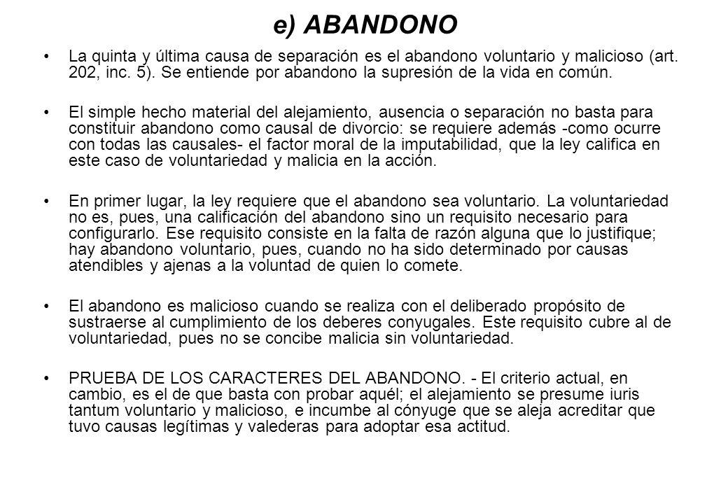 e) ABANDONO La quinta y última causa de separación es el abandono voluntario y malicioso (art. 202, inc. 5). Se entiende por abandono la supresión de