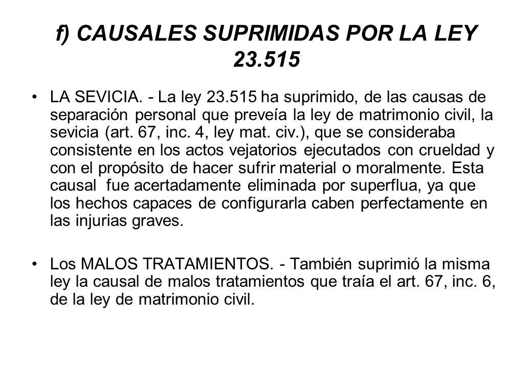 f) CAUSALES SUPRIMIDAS POR LA LEY 23.515 LA SEVICIA. - La ley 23.515 ha suprimido, de las causas de separación personal que preveía la ley de matrimon
