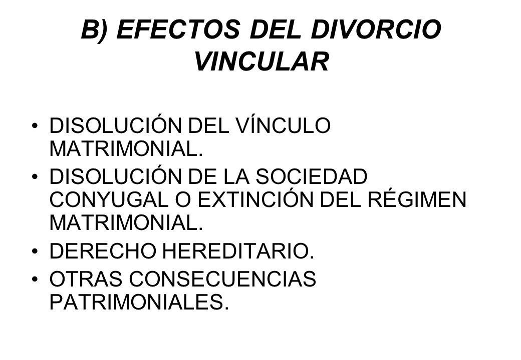B) EFECTOS DEL DIVORCIO VINCULAR DISOLUCIÓN DEL VÍNCULO MATRIMONIAL. DISOLUCIÓN DE LA SOCIEDAD CONYUGAL O EXTINCIÓN DEL RÉGIMEN MATRIMONIAL. DERECHO H