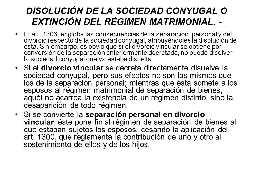DISOLUCIÓN DE LA SOCIEDAD CONYUGAL O EXTINCIÓN DEL RÉGIMEN MATRIMONIAL. - El art. 1306, engloba las consecuencias de la separación personal y del divo