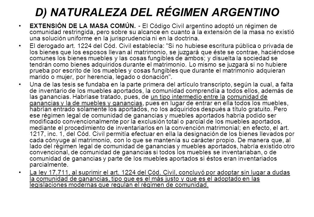 D) NATURALEZA DEL RÉGIMEN ARGENTINO EXTENSIÓN DE LA MASA COMÚN. - El Código Civil argentino adoptó un régimen de comunidad restringida, pero sobre su
