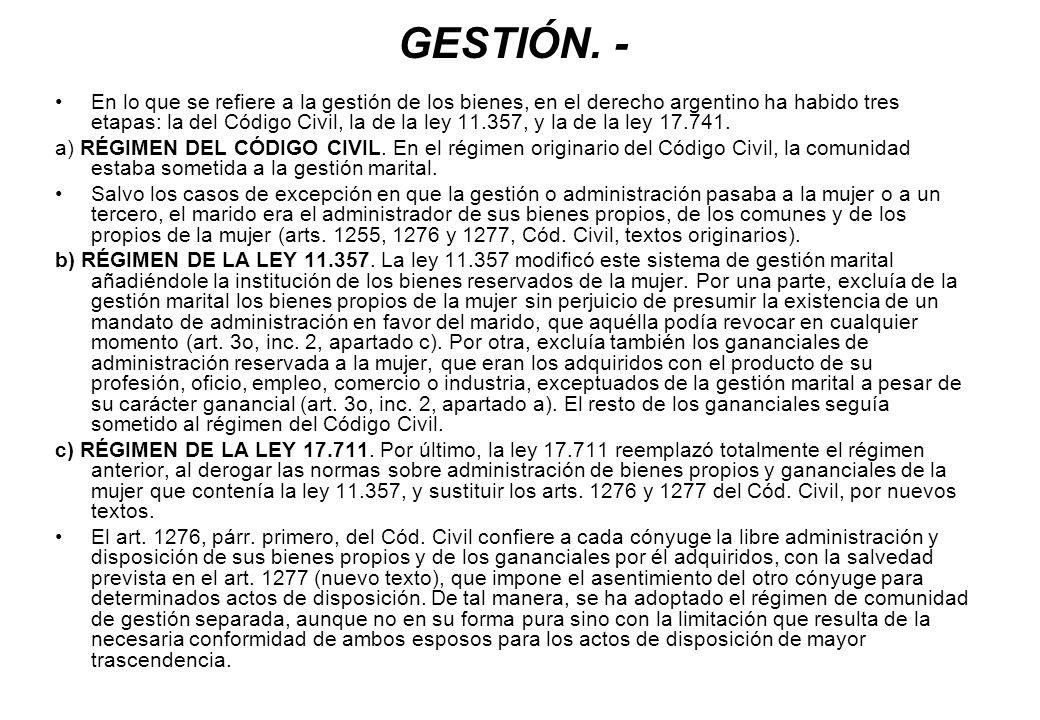 GESTIÓN. - En lo que se refiere a la gestión de los bienes, en el derecho argentino ha habido tres etapas: la del Código Civil, la de la ley 11.357, y
