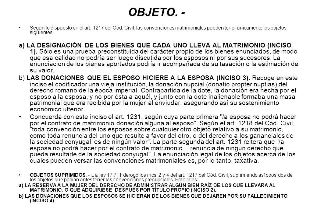 OBJETO. - Según lo dispuesto en el art. 1217 del Cód. Civil, las convenciones matrimoniales pueden tener únicamente los objetos siguientes: a) LA DESI