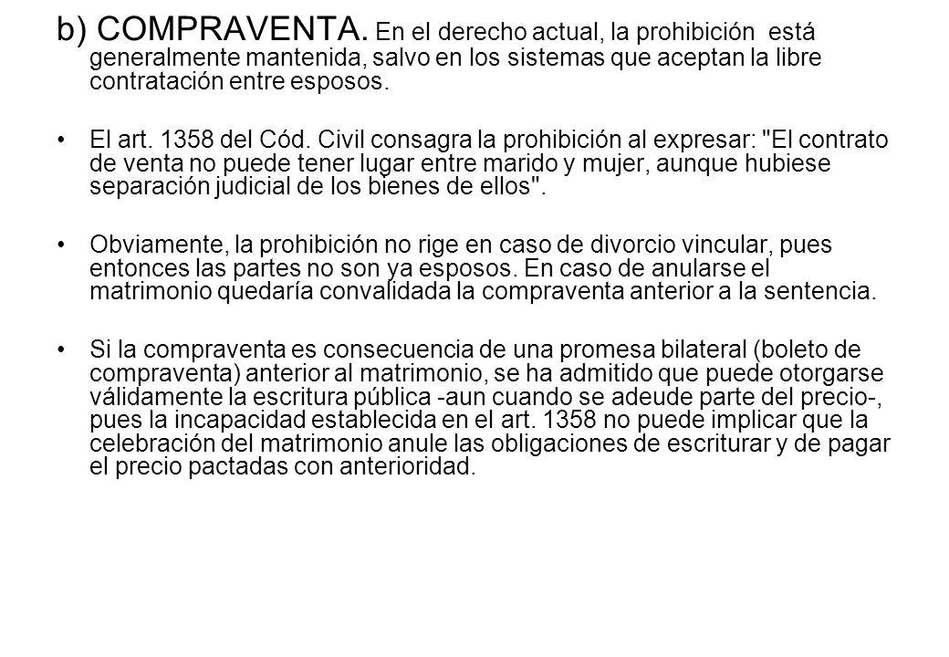b) COMPRAVENTA. En el derecho actual, la prohibición está generalmente mantenida, salvo en los sistemas que aceptan la libre contratación entre esposo