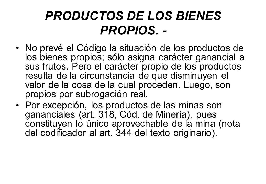 PRODUCTOS DE LOS BIENES PROPIOS. - No prevé el Código la situación de los productos de los bienes propios; sólo asigna carácter ganancial a sus frutos