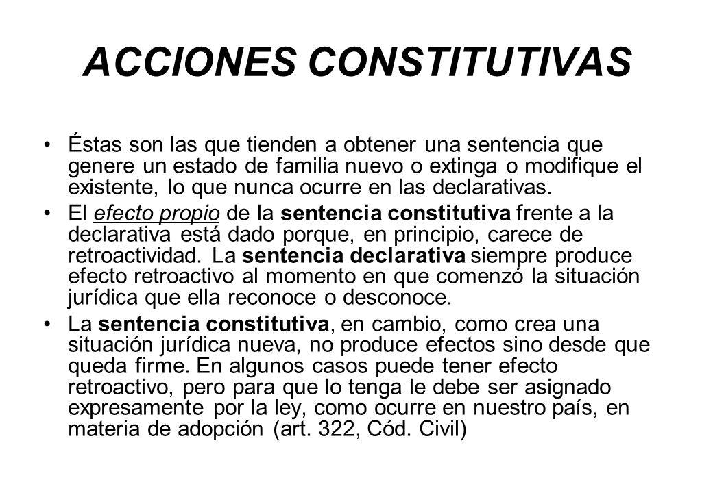 ACCIONES CONSTITUTIVAS Éstas son las que tienden a obtener una sentencia que genere un estado de familia nuevo o extinga o modifique el existente, lo