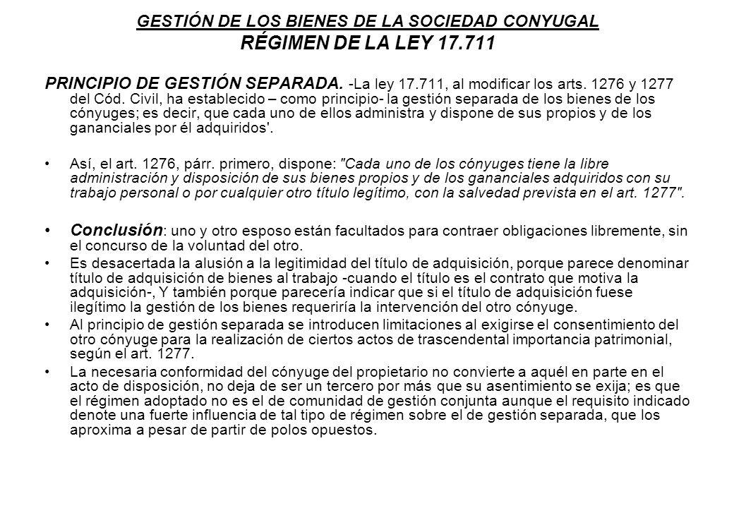 GESTIÓN DE LOS BIENES DE LA SOCIEDAD CONYUGAL RÉGIMEN DE LA LEY 17.711 PRINCIPIO DE GESTIÓN SEPARADA. -La ley 17.711, al modificar los arts. 1276 y 12