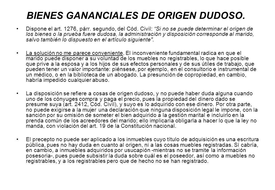 BIENES GANANCIALES DE ORIGEN DUDOSO. Dispone el art. 1276, párr. segundo, del Cód. Civil: Si no se puede determinar el origen de los bienes o la prueb