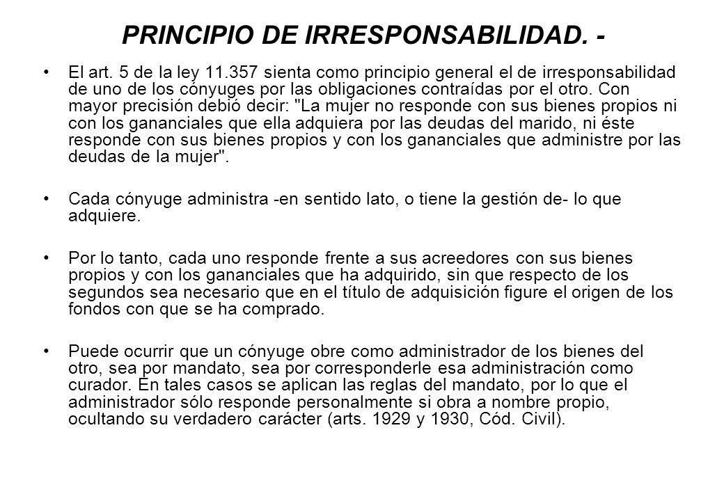 PRINCIPIO DE IRRESPONSABILIDAD. - El art. 5 de la ley 11.357 sienta como principio general el de irresponsabilidad de uno de los cónyuges por las obli