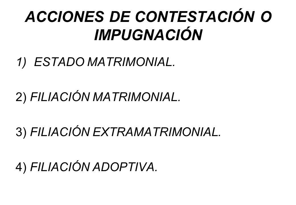 ACCIONES DE CONTESTACIÓN O IMPUGNACIÓN 1)ESTADO MATRIMONIAL. 2) FILIACIÓN MATRIMONIAL. 3) FILIACIÓN EXTRAMATRIMONIAL. 4) FILIACIÓN ADOPTIVA.