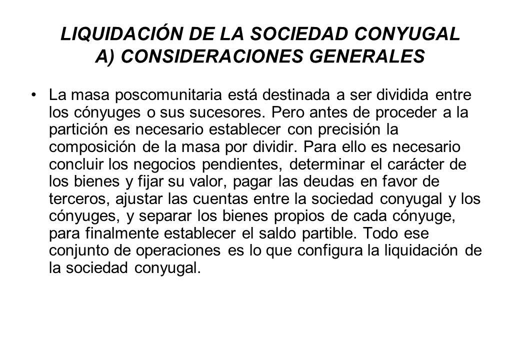 LIQUIDACIÓN DE LA SOCIEDAD CONYUGAL A) CONSIDERACIONES GENERALES La masa poscomunitaria está destinada a ser dividida entre los cónyuges o sus sucesor