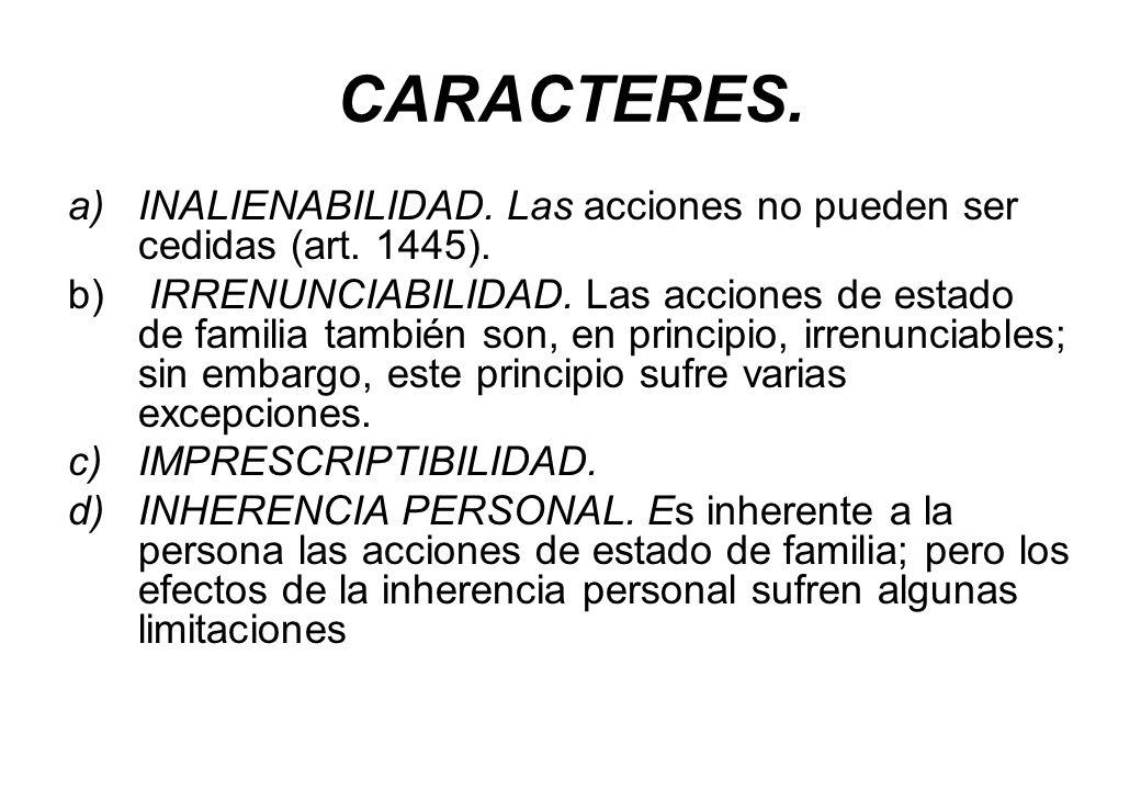 CARACTERES. a)INALIENABILIDAD. Las acciones no pueden ser cedidas (art. 1445). b) IRRENUNCIABILIDAD. Las acciones de estado de familia también son, en