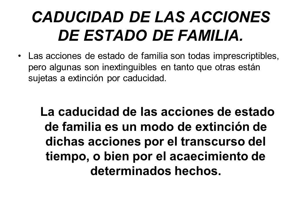 CADUCIDAD DE LAS ACCIONES DE ESTADO DE FAMILIA. Las acciones de estado de familia son todas imprescriptibles, pero algunas son inextinguibles en tanto