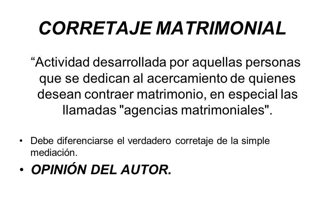 CORRETAJE MATRIMONIAL Actividad desarrollada por aquellas personas que se dedican al acercamiento de quienes desean contraer matrimonio, en especial l