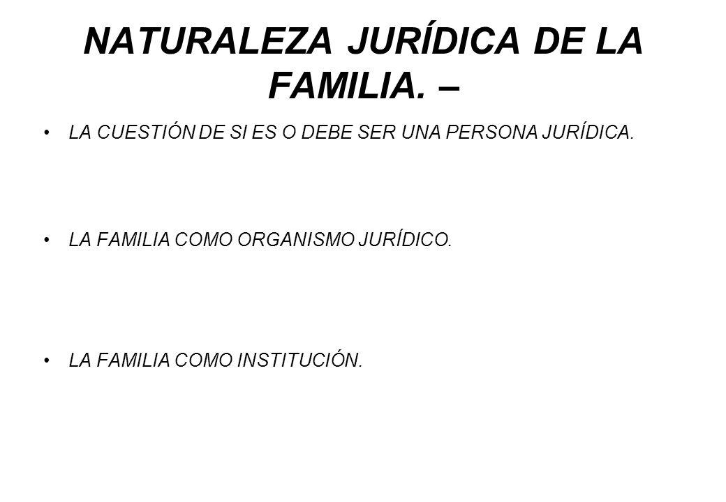 NATURALEZA JURÍDICA DE LA FAMILIA. – LA CUESTIÓN DE SI ES O DEBE SER UNA PERSONA JURÍDICA. LA FAMILIA COMO ORGANISMO JURÍDICO. LA FAMILIA COMO INSTITU
