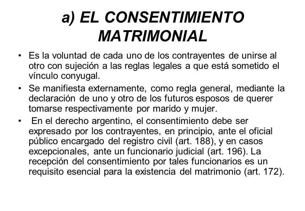 a) EL CONSENTIMIENTO MATRIMONIAL Es la voluntad de cada uno de los contrayentes de unirse al otro con sujeción a las reglas legales a que está sometid
