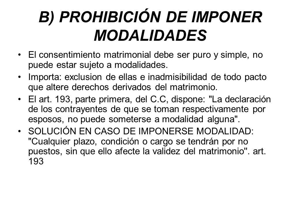 B) PROHIBICIÓN DE IMPONER MODALIDADES El consentimiento matrimonial debe ser puro y simple, no puede estar sujeto a modalidades. Importa: exclusion de