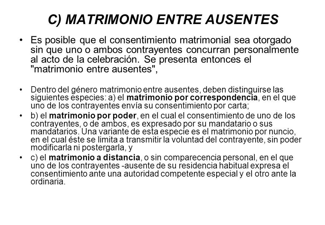 C) MATRIMONIO ENTRE AUSENTES Es posible que el consentimiento matrimonial sea otorgado sin que uno o ambos contrayentes concurran personalmente al act