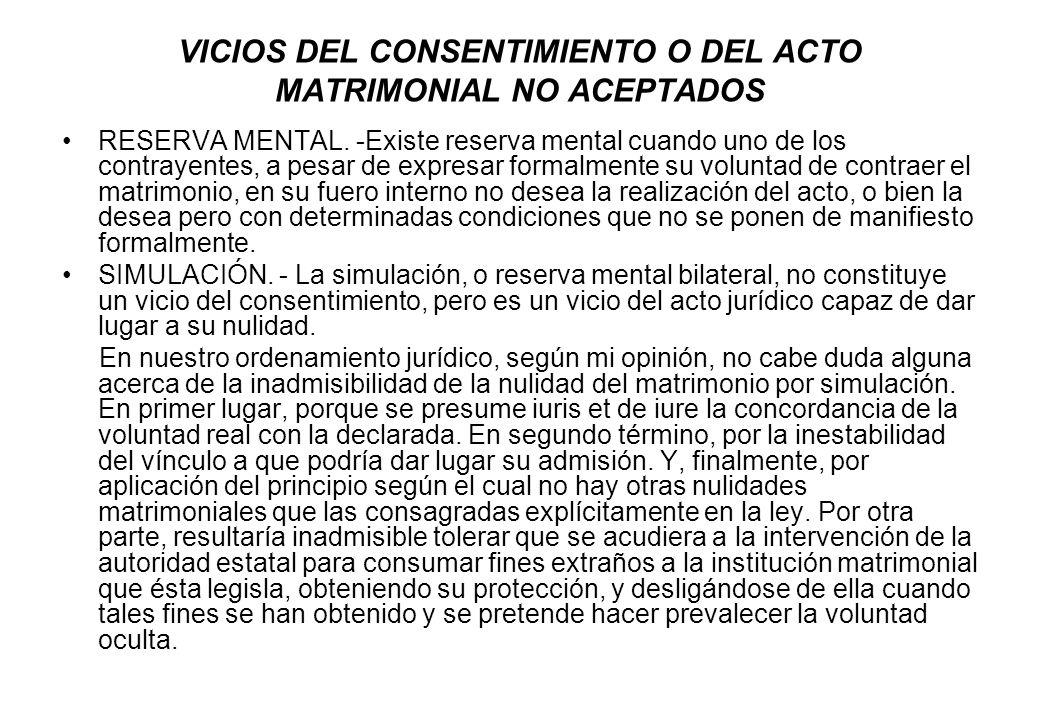 VICIOS DEL CONSENTIMIENTO O DEL ACTO MATRIMONIAL NO ACEPTADOS RESERVA MENTAL. -Existe reserva mental cuando uno de los contrayentes, a pesar de expres