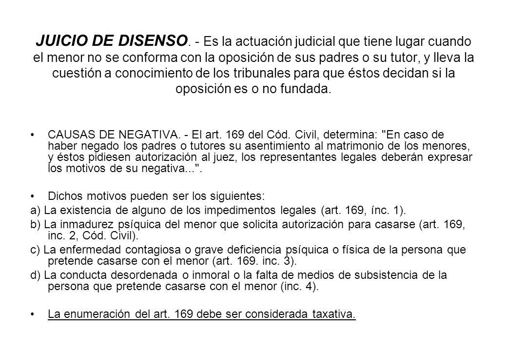 JUICIO DE DISENSO. - Es la actuación judicial que tiene lugar cuando el menor no se conforma con la oposición de sus padres o su tutor, y lleva la cue