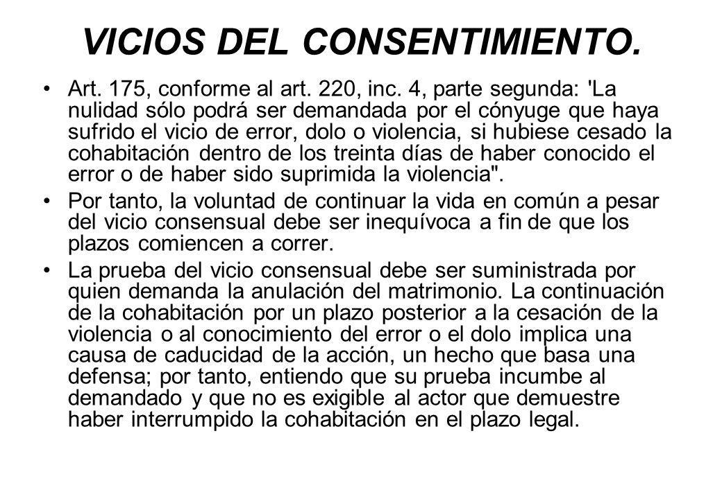 VICIOS DEL CONSENTIMIENTO. Art. 175, conforme al art. 220, inc. 4, parte segunda: 'La nulidad sólo podrá ser demandada por el cónyuge que haya sufrido