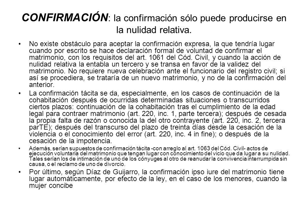 CONFIRMACIÓN : la confirmación sólo puede producirse en la nulidad relativa. No existe obstáculo para aceptar la confirmación expresa, la que tendría