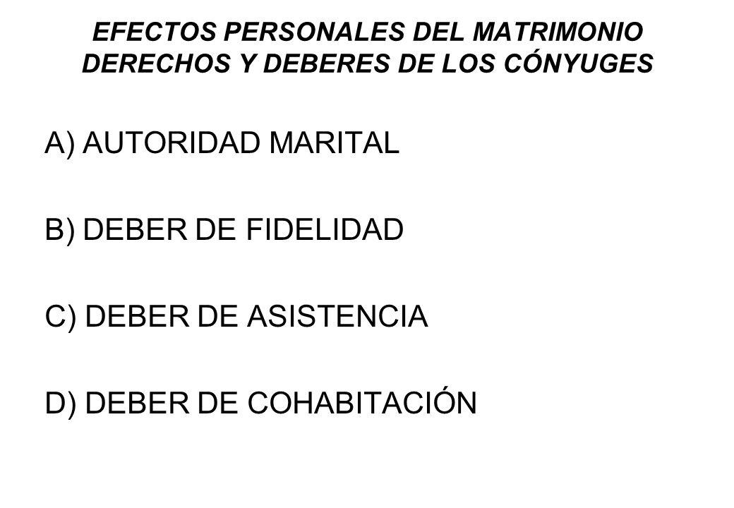 EFECTOS PERSONALES DEL MATRIMONIO DERECHOS Y DEBERES DE LOS CÓNYUGES A) AUTORIDAD MARITAL B) DEBER DE FIDELIDAD C) DEBER DE ASISTENCIA D) DEBER DE COH