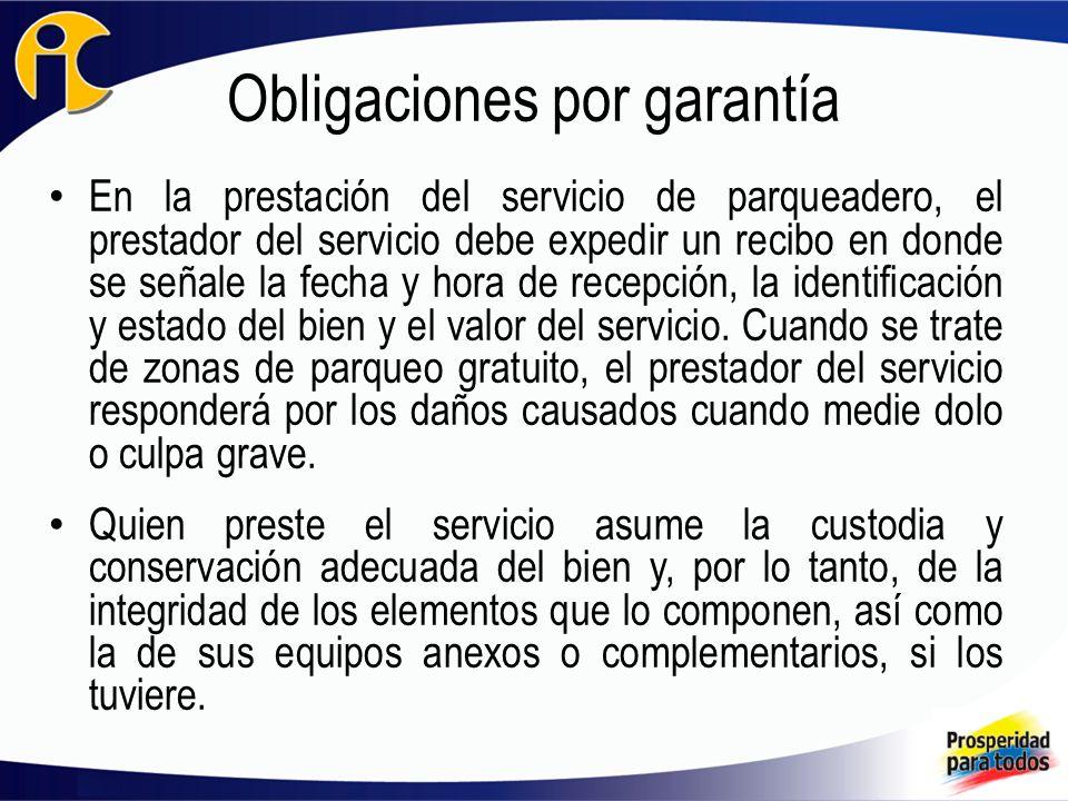 Obligaciones por garantía En la prestación del servicio de parqueadero, el prestador del servicio debe expedir un recibo en donde se señale la fecha y hora de recepción, la identificación y estado del bien y el valor del servicio.