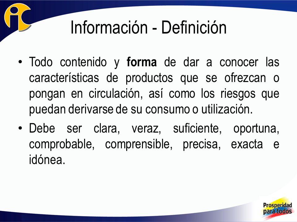 Información - Definición Todo contenido y forma de dar a conocer las características de productos que se ofrezcan o pongan en circulación, así como los riesgos que puedan derivarse de su consumo o utilización.