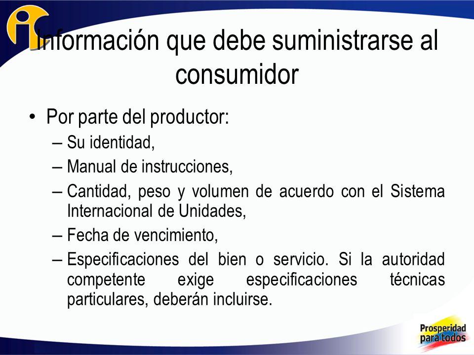 Información que debe suministrarse al consumidor Por parte del productor: – Su identidad, – Manual de instrucciones, – Cantidad, peso y volumen de acuerdo con el Sistema Internacional de Unidades, – Fecha de vencimiento, – Especificaciones del bien o servicio.