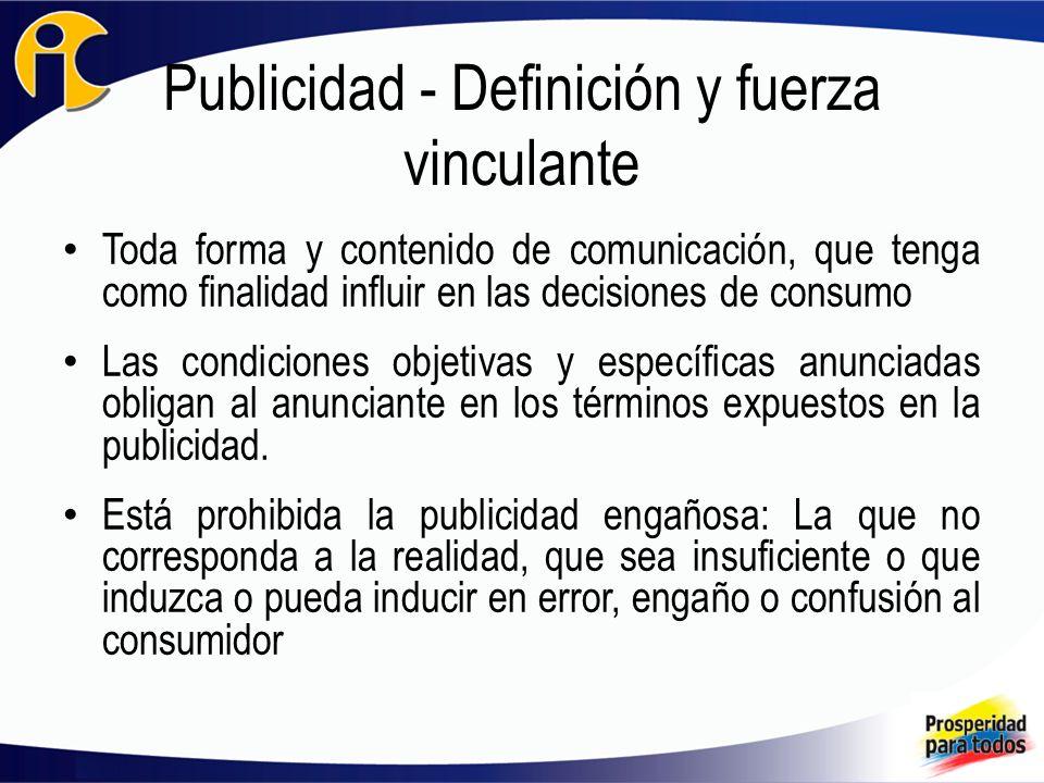 Publicidad - Definición y fuerza vinculante Toda forma y contenido de comunicación, que tenga como finalidad influir en las decisiones de consumo Las condiciones objetivas y específicas anunciadas obligan al anunciante en los términos expuestos en la publicidad.