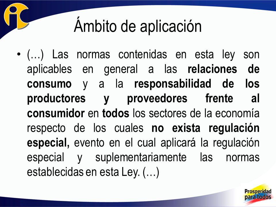 Ámbito de aplicación (…) Las normas contenidas en esta ley son aplicables en general a las relaciones de consumo y a la responsabilidad de los productores y proveedores frente al consumidor en todos los sectores de la economía respecto de los cuales no exista regulación especial, evento en el cual aplicará la regulación especial y suplementariamente las normas establecidas en esta Ley.