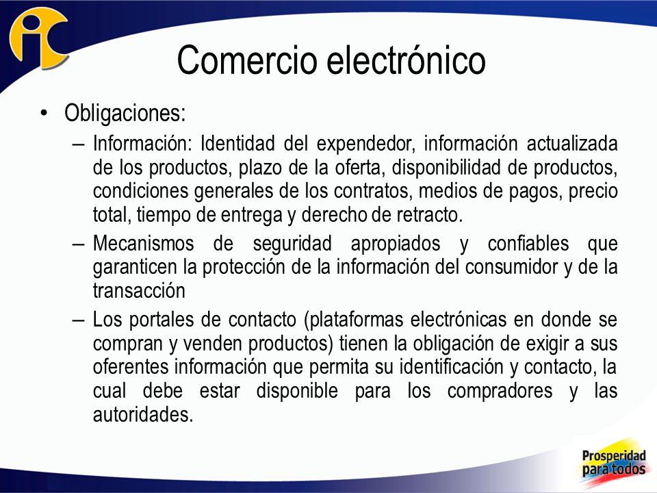 Comercio electrónico Obligaciones: – Información: Identidad del expendedor, información actualizada de los productos, plazo de la oferta, disponibilidad de productos, condiciones generales de los contratos, medios de pagos, precio total, tiempo de entrega y derecho de retracto.