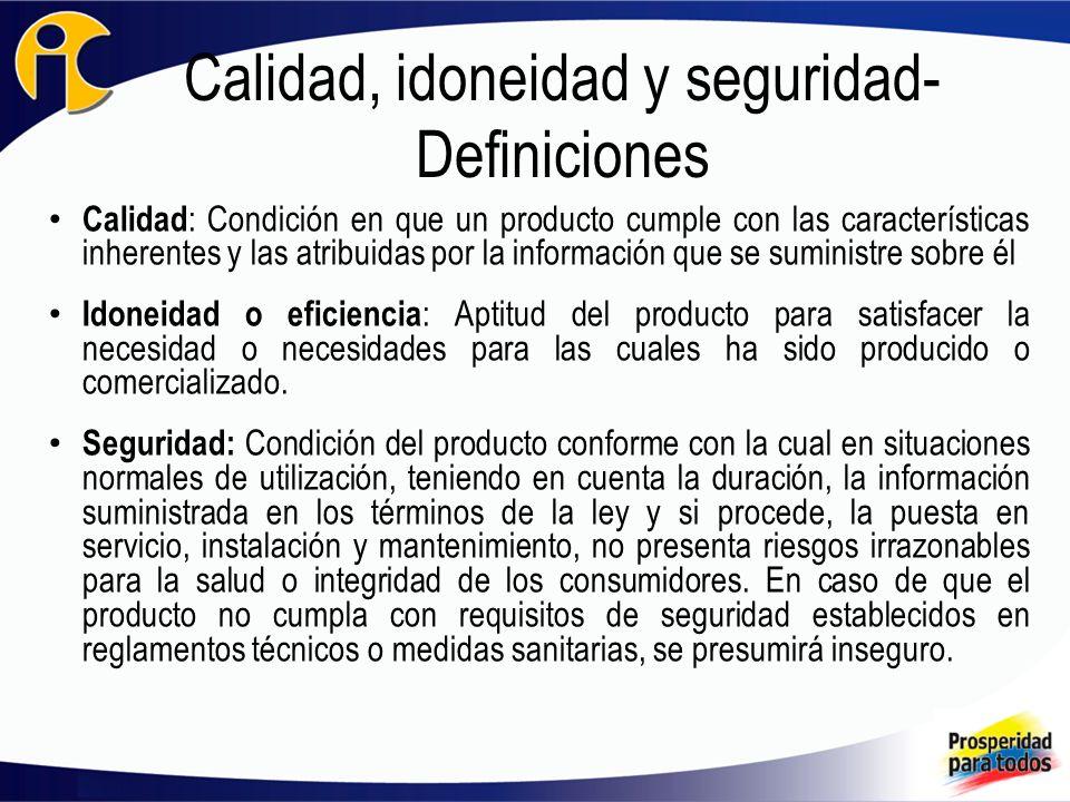 Calidad, idoneidad y seguridad- Definiciones Calidad : Condición en que un producto cumple con las características inherentes y las atribuidas por la información que se suministre sobre él.